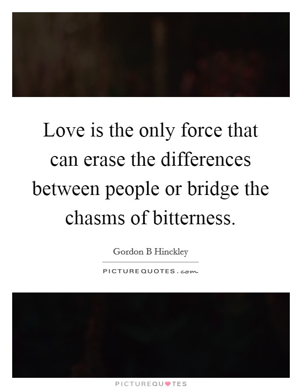 Love is the only force that can erase the differences between people or bridge the chasms of bitterness Picture Quote #1
