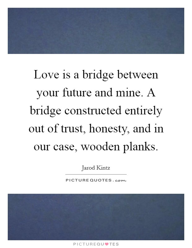 Love is a bridge between your future and mine. A bridge constructed entirely out of trust, honesty, and in our case, wooden planks Picture Quote #1