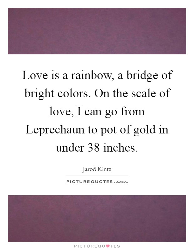 Love is a rainbow, a bridge of bright colors. On the scale of love, I can go from Leprechaun to pot of gold in under 38 inches Picture Quote #1