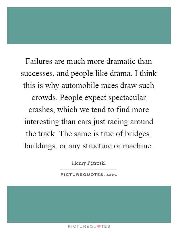 Failures are much more dramatic than successes, and people like drama. I think this is why automobile races draw such crowds. People expect spectacular crashes, which we tend to find more interesting than cars just racing around the track. The same is true of bridges, buildings, or any structure or machine Picture Quote #1