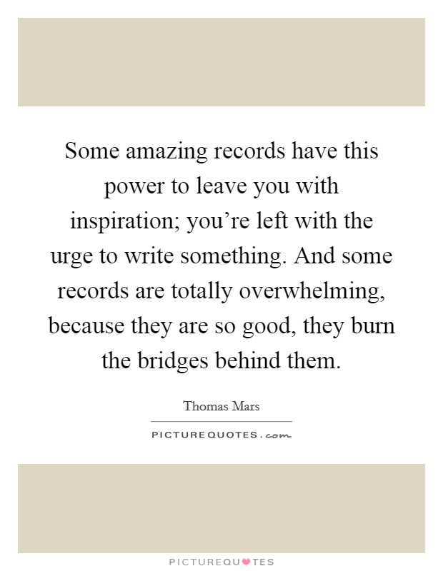 Some amazing records have this power to leave you with inspiration; you're left with the urge to write something. And some records are totally overwhelming, because they are so good, they burn the bridges behind them Picture Quote #1