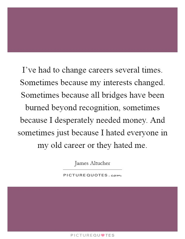 I've had to change careers several times. Sometimes because my interests changed. Sometimes because all bridges have been burned beyond recognition, sometimes because I desperately needed money. And sometimes just because I hated everyone in my old career or they hated me Picture Quote #1