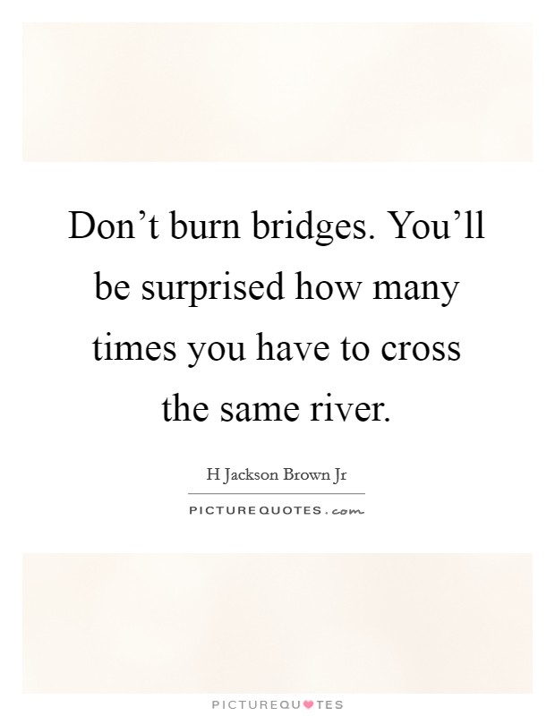 Don't burn bridges. You'll be surprised how many times you have to cross the same river Picture Quote #1