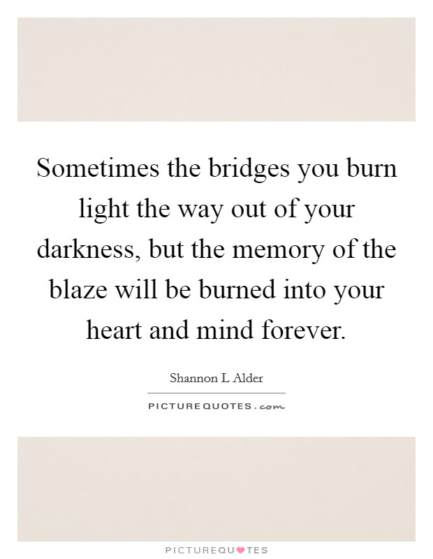Sometimes the bridges you burn light the way out of your darkness, but the memory of the blaze will be burned into your heart and mind forever Picture Quote #1