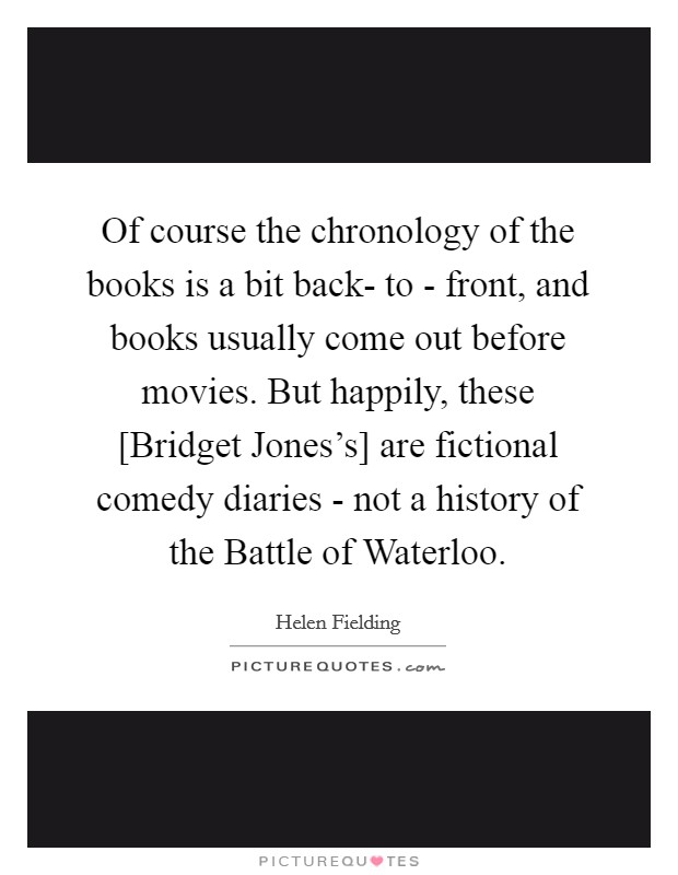 Of course the chronology of the books is a bit back- to - front, and books usually come out before movies. But happily, these [Bridget Jones's] are fictional comedy diaries - not a history of the Battle of Waterloo Picture Quote #1