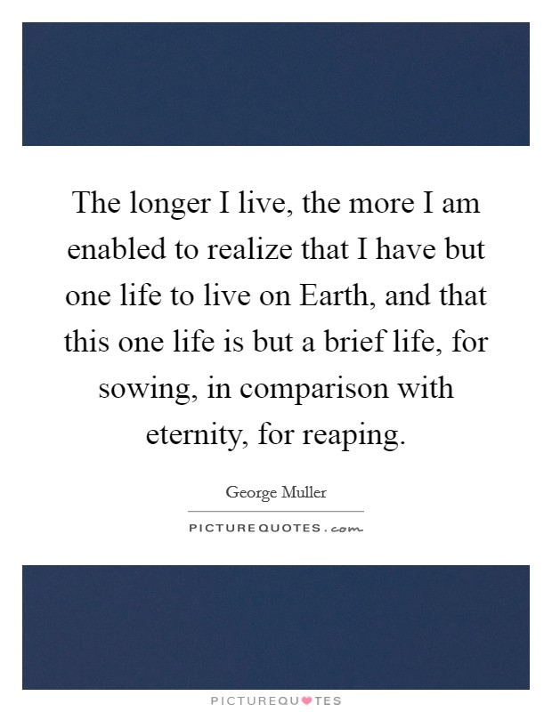 The longer I live, the more I am enabled to realize that I have but one life to live on Earth, and that this one life is but a brief life, for sowing, in comparison with eternity, for reaping Picture Quote #1