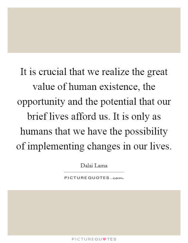 It is crucial that we realize the great value of human existence, the opportunity and the potential that our brief lives afford us. It is only as humans that we have the possibility of implementing changes in our lives Picture Quote #1