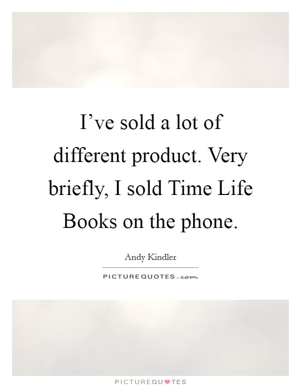 I've sold a lot of different product. Very briefly, I sold Time Life Books on the phone Picture Quote #1