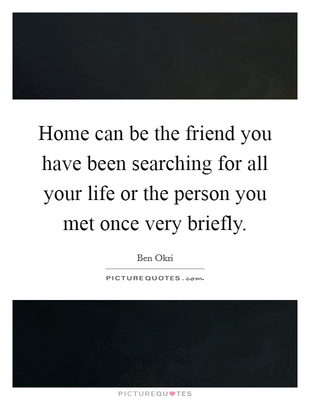 Home can be the friend you have been searching for all your life or the person you met once very briefly Picture Quote #1