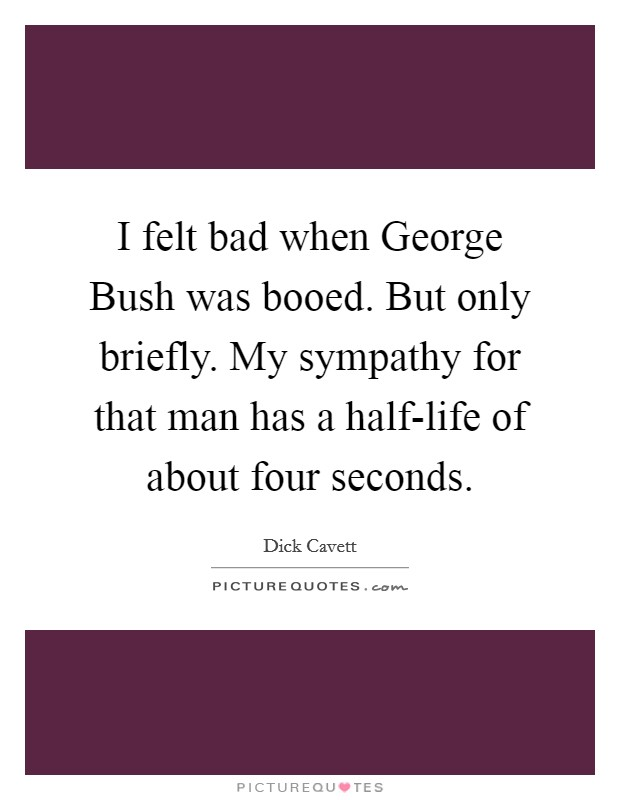 I felt bad when George Bush was booed. But only briefly. My sympathy for that man has a half-life of about four seconds Picture Quote #1