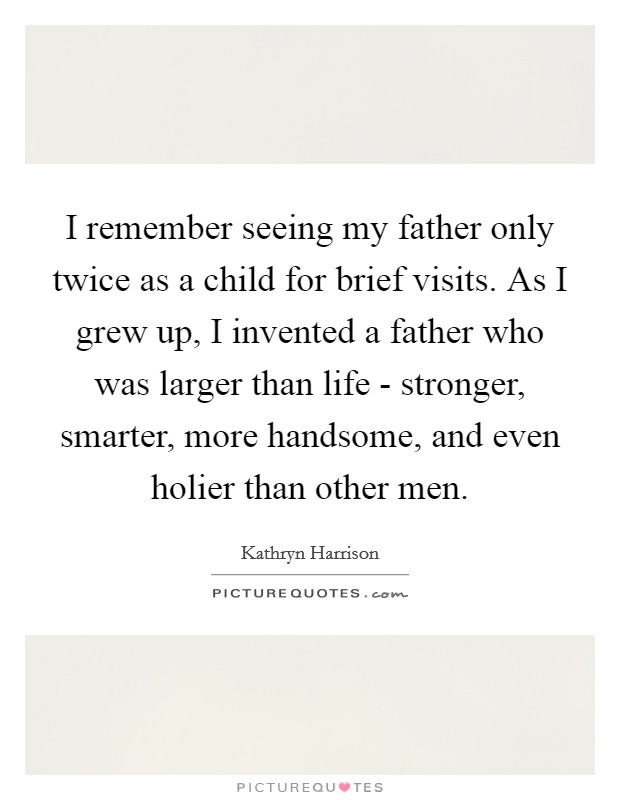 I remember seeing my father only twice as a child for brief visits. As I grew up, I invented a father who was larger than life - stronger, smarter, more handsome, and even holier than other men Picture Quote #1