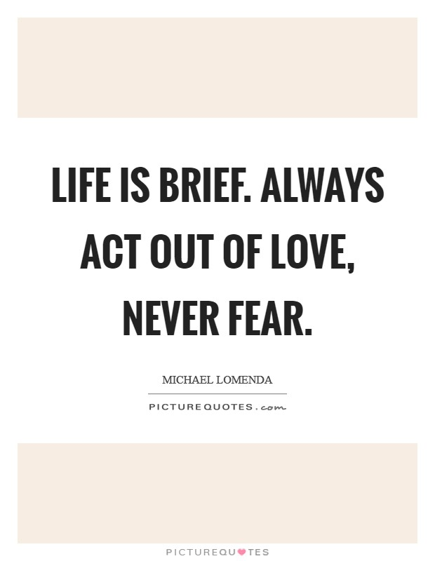 Life is brief. Always act out of love, never fear Picture Quote #1