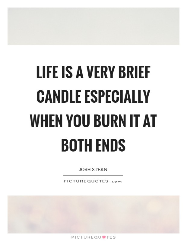 Life is a very brief candle especially when you burn it at both ends Picture Quote #1