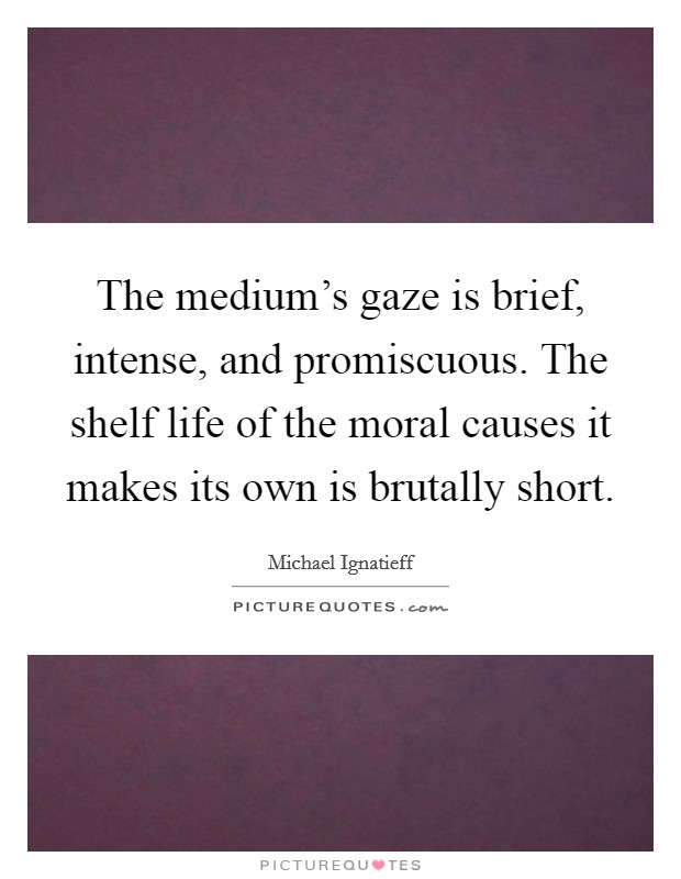 The medium's gaze is brief, intense, and promiscuous. The shelf life of the moral causes it makes its own is brutally short Picture Quote #1