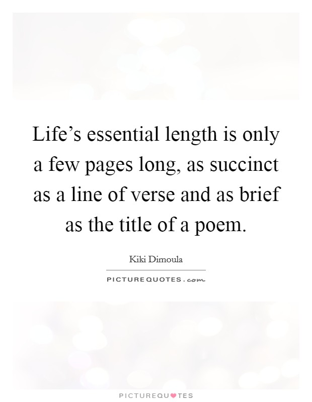 Life's essential length is only a few pages long, as succinct as a line of verse and as brief as the title of a poem Picture Quote #1