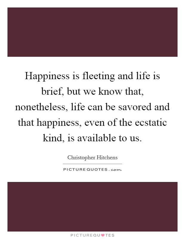 Happiness is fleeting and life is brief, but we know that, nonetheless, life can be savored and that happiness, even of the ecstatic kind, is available to us Picture Quote #1