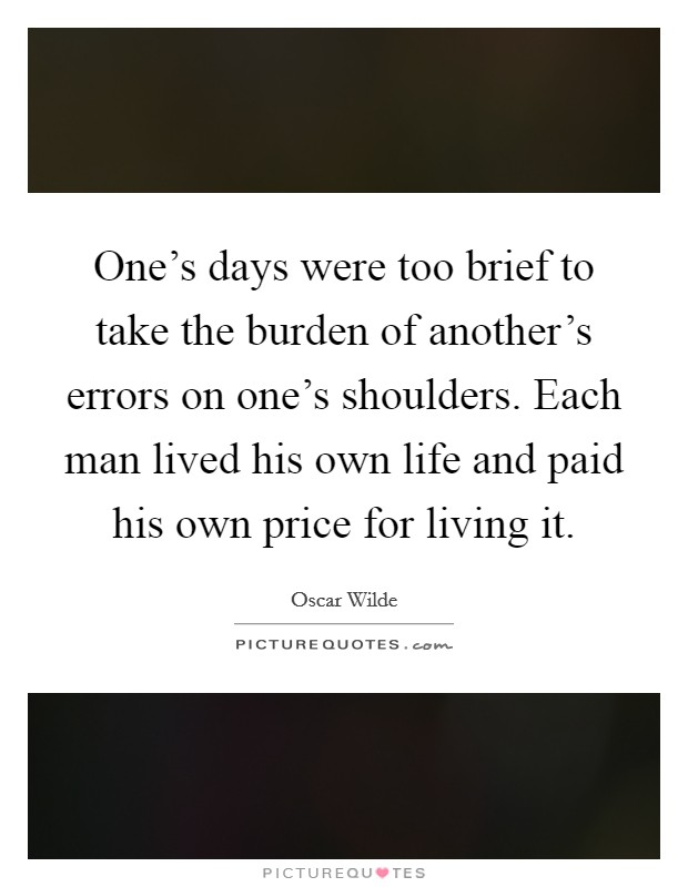 One's days were too brief to take the burden of another's errors on one's shoulders. Each man lived his own life and paid his own price for living it Picture Quote #1