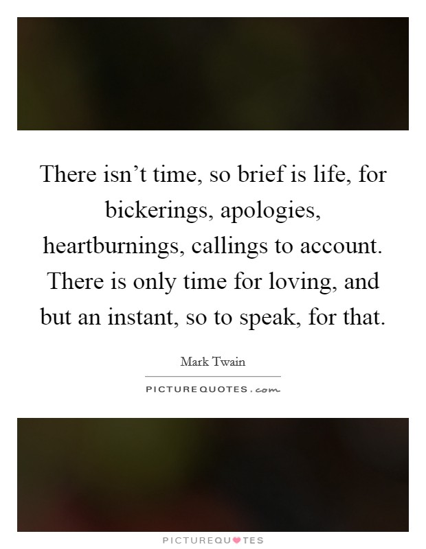 There isn't time, so brief is life, for bickerings, apologies, heartburnings, callings to account. There is only time for loving, and but an instant, so to speak, for that Picture Quote #1