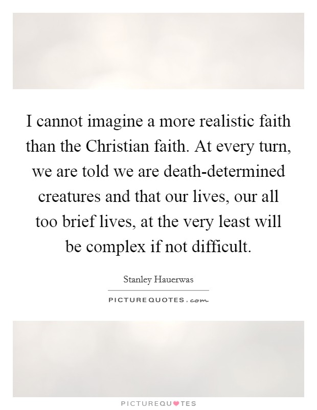 I cannot imagine a more realistic faith than the Christian faith. At every turn, we are told we are death-determined creatures and that our lives, our all too brief lives, at the very least will be complex if not difficult Picture Quote #1