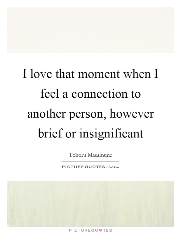I love that moment when I feel a connection to another person, however brief or insignificant Picture Quote #1