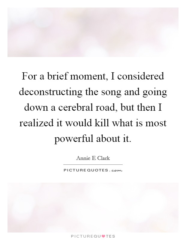 For a brief moment, I considered deconstructing the song and going down a cerebral road, but then I realized it would kill what is most powerful about it Picture Quote #1