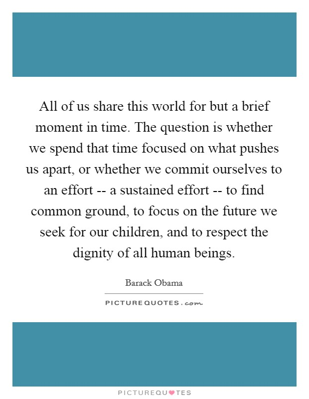 All of us share this world for but a brief moment in time. The question is whether we spend that time focused on what pushes us apart, or whether we commit ourselves to an effort -- a sustained effort -- to find common ground, to focus on the future we seek for our children, and to respect the dignity of all human beings Picture Quote #1