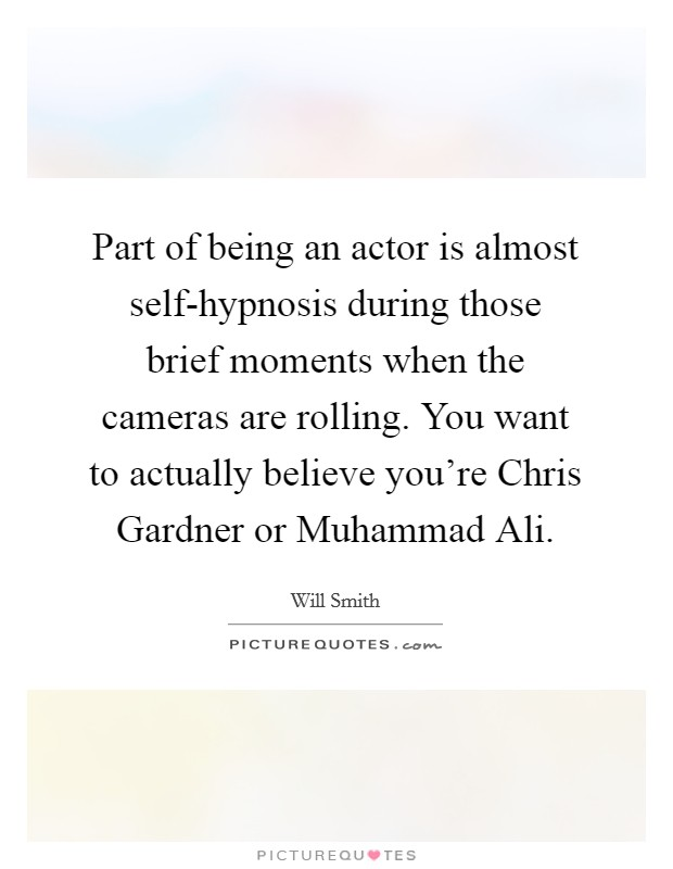 Part of being an actor is almost self-hypnosis during those brief moments when the cameras are rolling. You want to actually believe you're Chris Gardner or Muhammad Ali Picture Quote #1