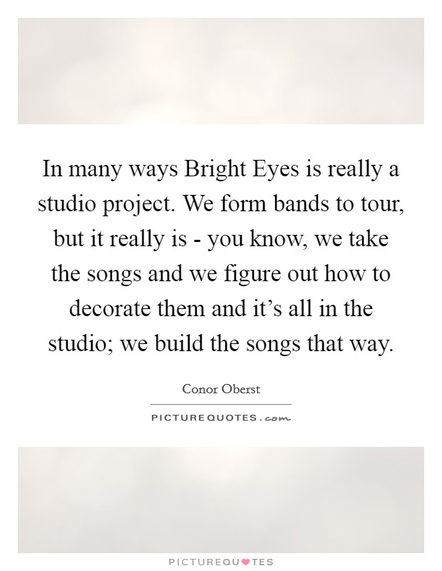 In many ways Bright Eyes is really a studio project. We form bands to tour, but it really is - you know, we take the songs and we figure out how to decorate them and it's all in the studio; we build the songs that way Picture Quote #1