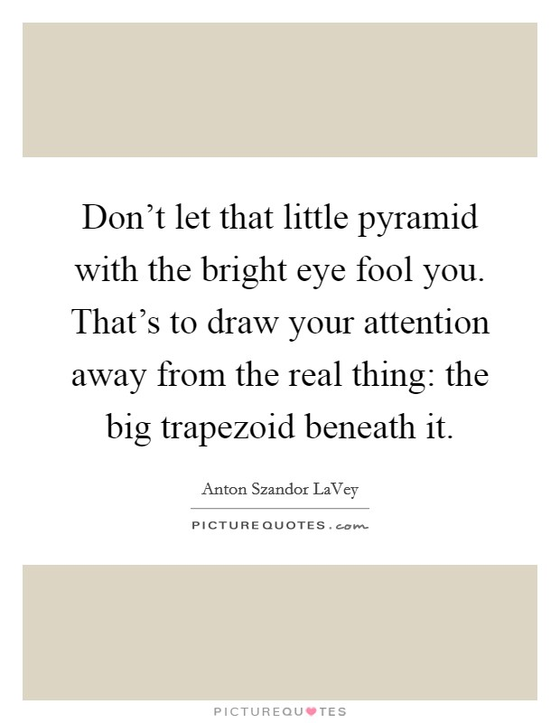 Don't let that little pyramid with the bright eye fool you. That's to draw your attention away from the real thing: the big trapezoid beneath it Picture Quote #1