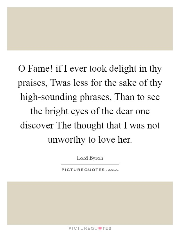 O Fame! if I ever took delight in thy praises, Twas less for the sake of thy high-sounding phrases, Than to see the bright eyes of the dear one discover The thought that I was not unworthy to love her. Picture Quote #1