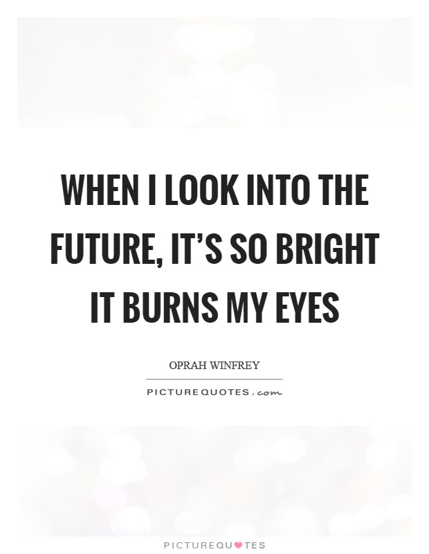 When I look into the future, it's so bright it burns my eyes Picture Quote #1