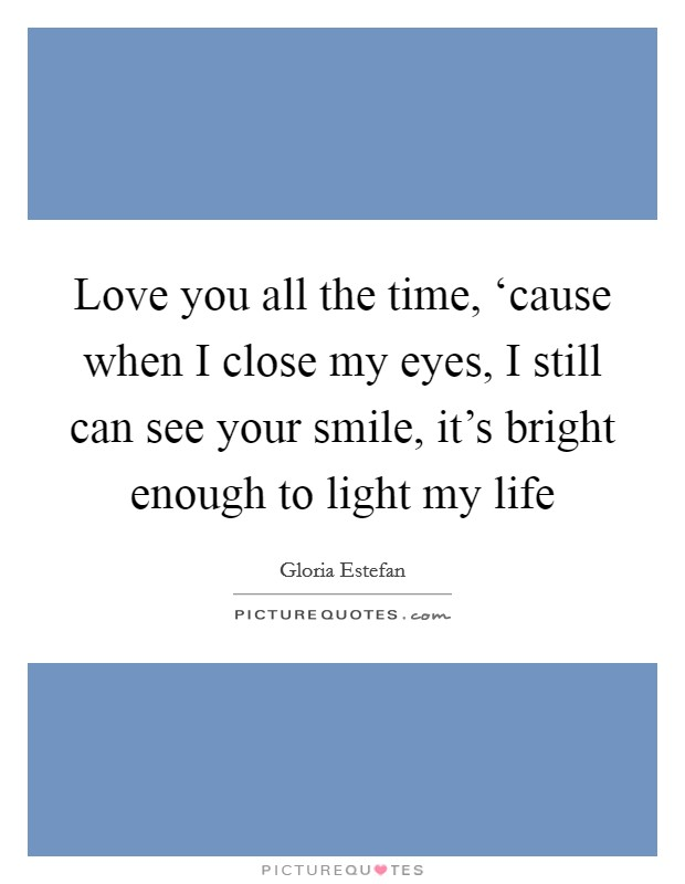 Love you all the time, 'cause when I close my eyes, I still can see your smile, it's bright enough to light my life Picture Quote #1