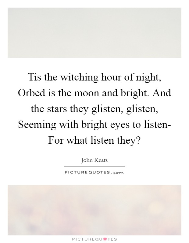 Tis the witching hour of night, Orbed is the moon and bright. And the stars they glisten, glisten, Seeming with bright eyes to listen- For what listen they? Picture Quote #1