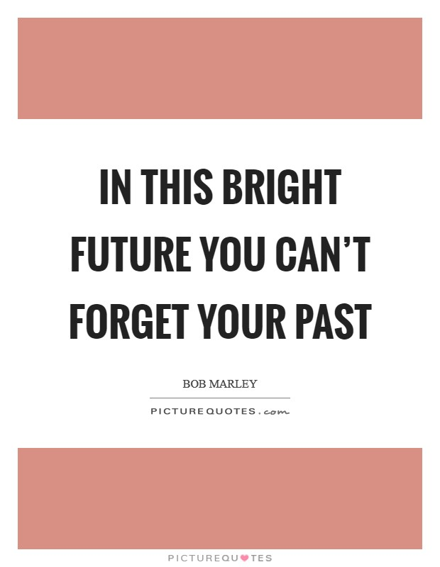 In this bright future you can't forget your past Picture Quote #1