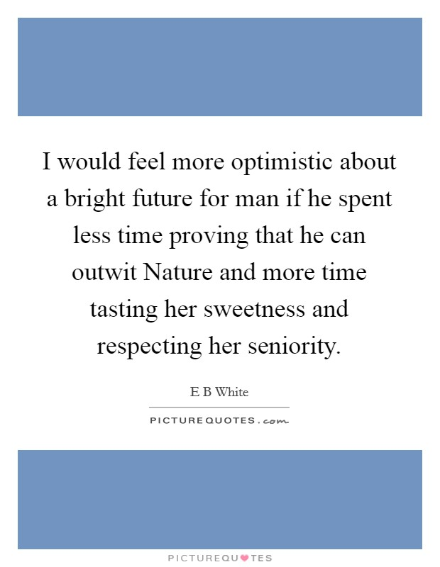 I would feel more optimistic about a bright future for man if he spent less time proving that he can outwit Nature and more time tasting her sweetness and respecting her seniority Picture Quote #1