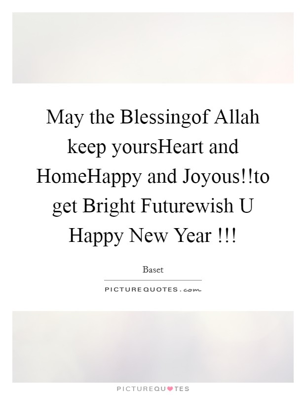 May the Blessingof Allah keep yoursHeart and HomeHappy and Joyous!!to get Bright Futurewish U Happy New Year !!! Picture Quote #1