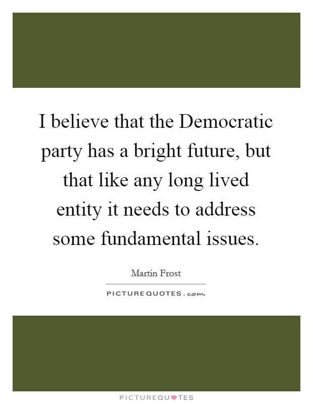 I believe that the Democratic party has a bright future, but that like any long lived entity it needs to address some fundamental issues Picture Quote #1