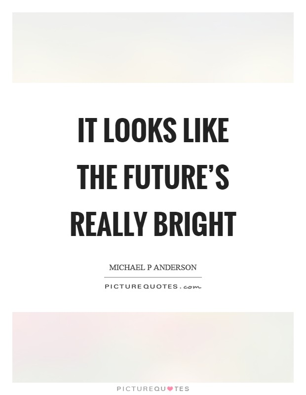 It looks like the future's really bright Picture Quote #1