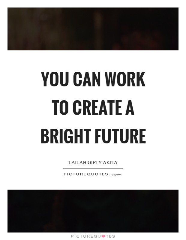 You can work to create a bright future Picture Quote #1
