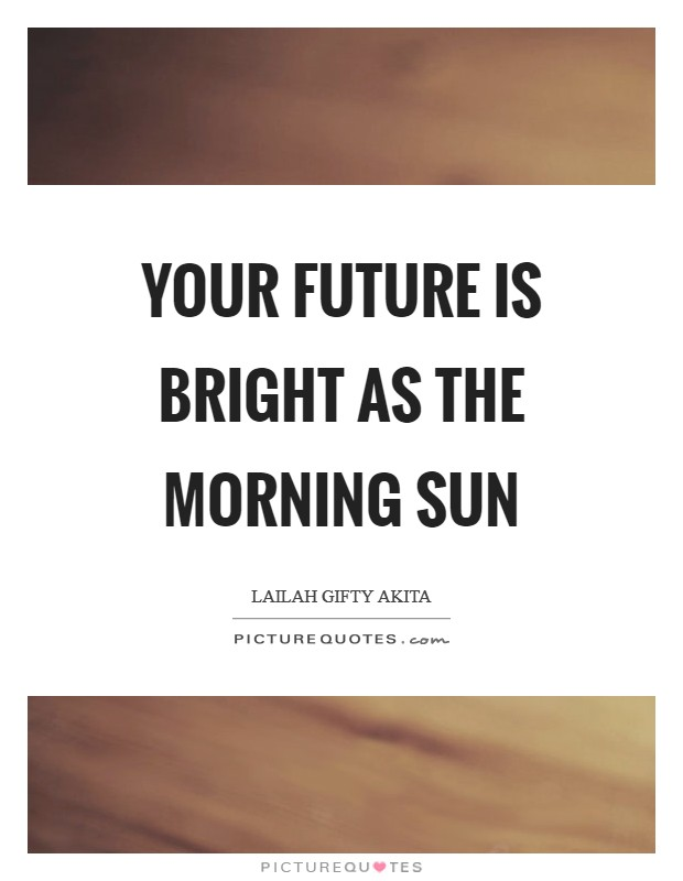 Your future is bright as the morning sun Picture Quote #1