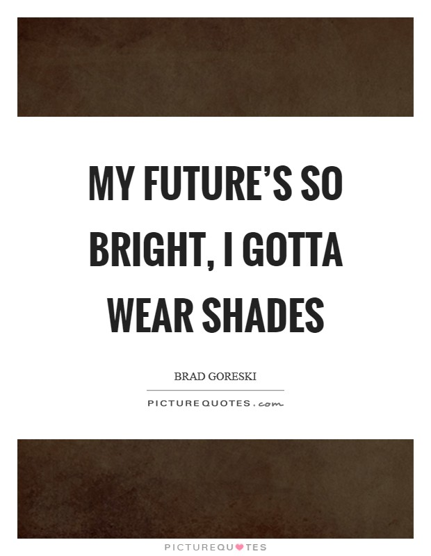 My future's so bright, I gotta wear shades Picture Quote #1