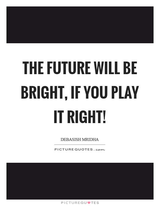The future will be bright, if you play it right! Picture Quote #1