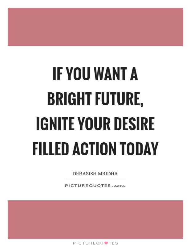 If you want a bright future, ignite your desire filled action today Picture Quote #1