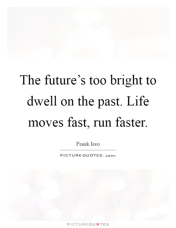 The future's too bright to dwell on the past. Life moves fast, run faster Picture Quote #1