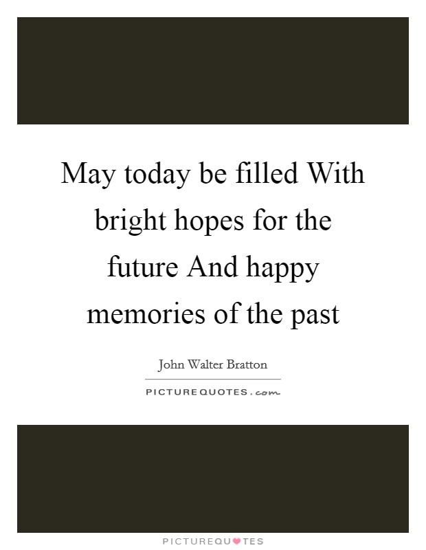 May today be filled With bright hopes for the future And happy memories of the past Picture Quote #1
