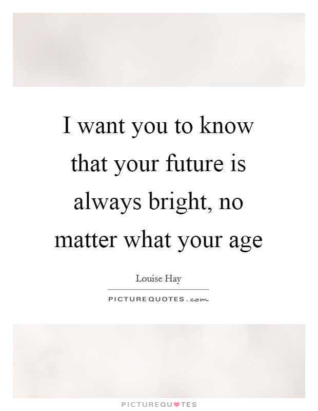 I want you to know that your future is always bright, no matter what your age Picture Quote #1