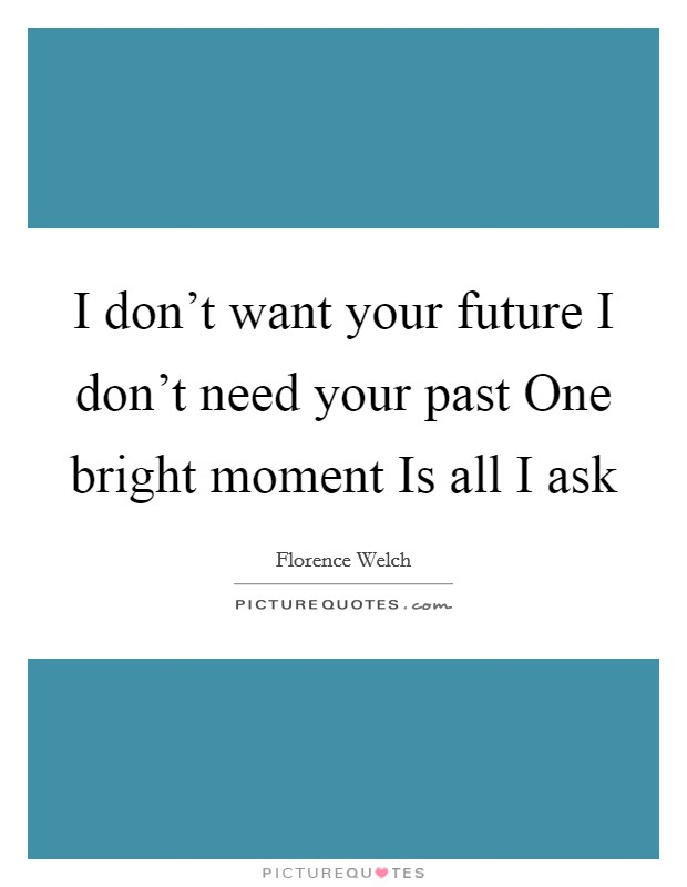I don't want your future I don't need your past One bright moment Is all I ask Picture Quote #1