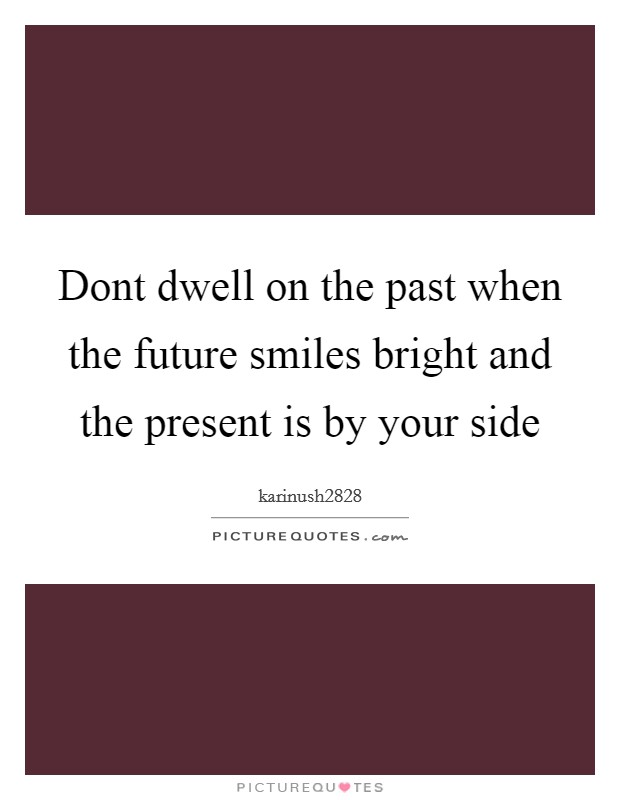 Dont dwell on the past when the future smiles bright and the present is by your side Picture Quote #1