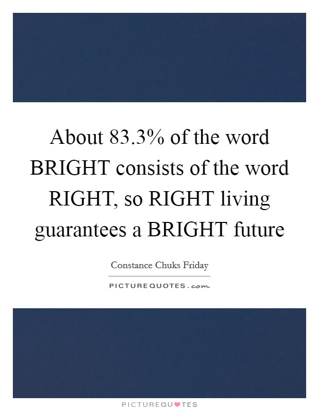 About 83.3% of the word BRIGHT consists of the word RIGHT, so RIGHT living guarantees a BRIGHT future Picture Quote #1