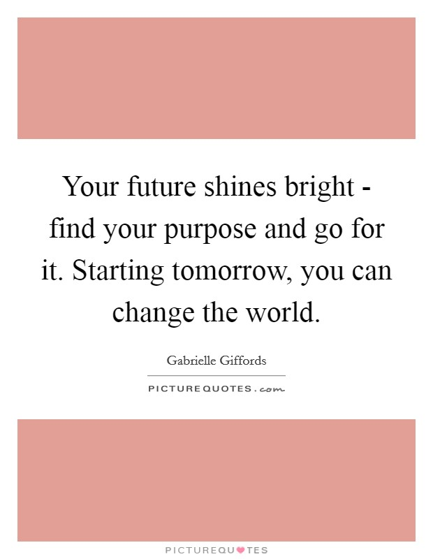 Your future shines bright - find your purpose and go for it. Starting tomorrow, you can change the world Picture Quote #1